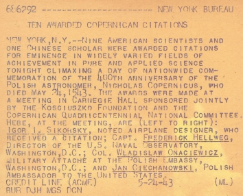 1943, May 24. AB. New York, New York. TEN AWARDED COPERNICAN CITATIONS. Nine American scientists and one Chinese scholar were awarded citations for eminence in widely varied fields of achievement in pure and applied science tonight climaxing a day of nationwide commemoration of the 400th anniversary of the Polish astronomer, Nicholas Copernicus, who died May 24, 1543. The awards were made at a meeting in Carnegie Hall sponsored jointly by the Kosciuszko Foundation and Copernican Quadricentennaial National Committee. Here, at the meeting, are (left to right): Igor Sikorsky, noted airplane designer, who received a citation; Capt. Frederick Hellenweg, Director of the U.S. Naval Observatory, Washington, D.C.; Col. Wladislaw Onaciewicz, Military Attache at the Polish Embassy, Washington, D.C.; and Jan Ciechanowski, Polish Ambassador to the United States. ACMA Photo (Back)